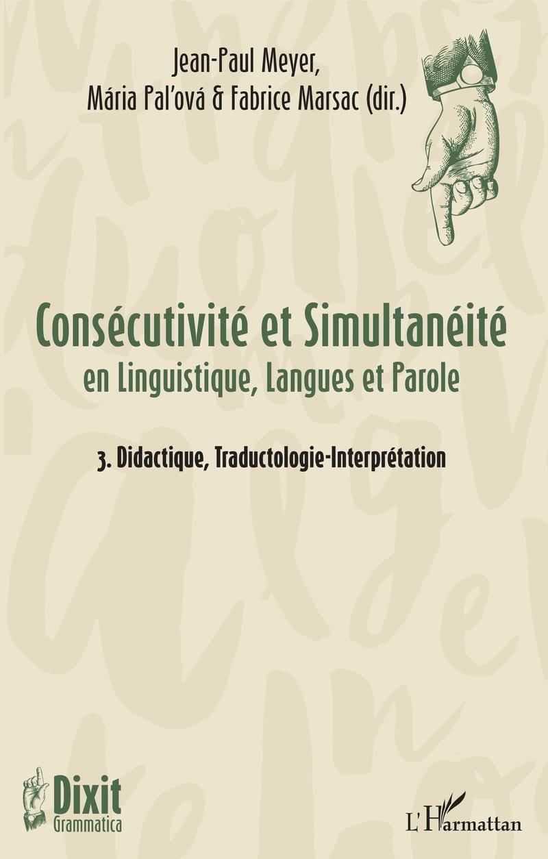 Meyer, J.-P., Paľová, M. & Marsac, F. (dir.) (2018). Consécutivité et Simultanéité en Linguistique, Langues et Parole - 3. Didactique, Traductologie-Interprétation (Dixit Grammatica, n°2-3). Paris : L'Harmattan