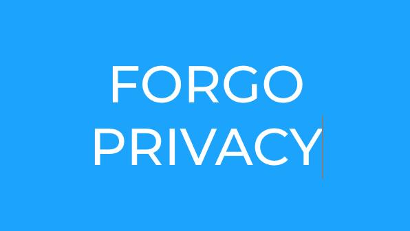 FORGO PRIVACY?